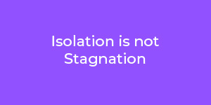 Isolation-is-not-Stagnation